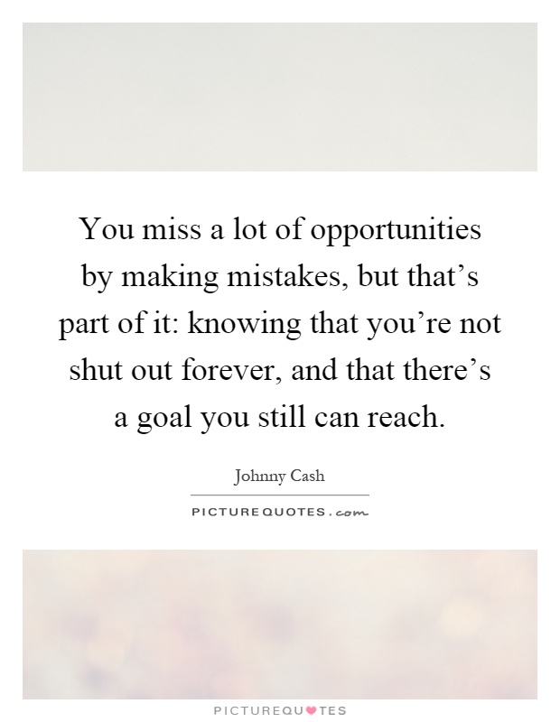 You miss a lot of opportunities by making mistakes, but that's part of it: knowing that you're not shut out forever, and that there's a goal you still can reach Picture Quote #1