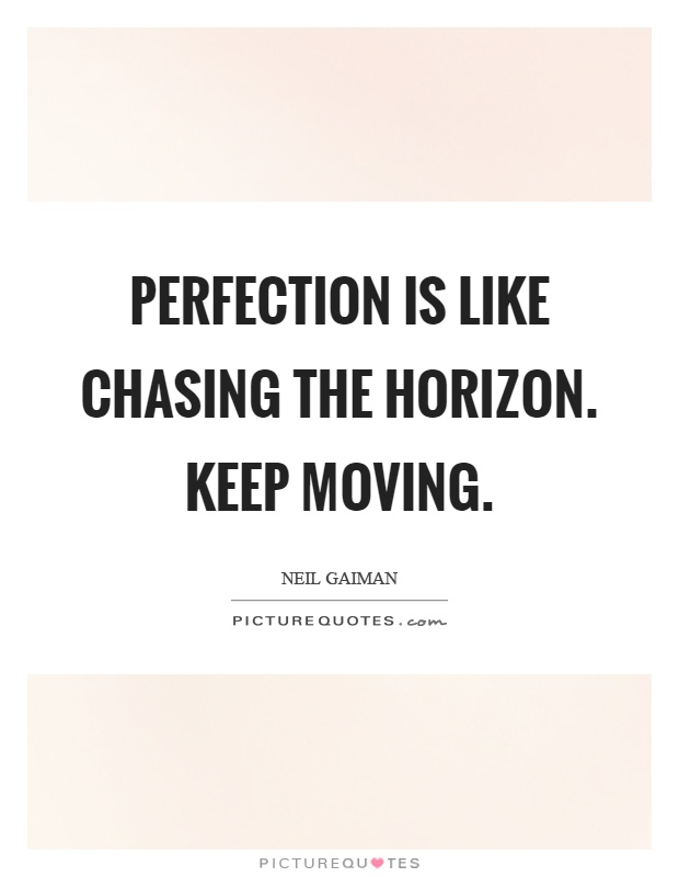 Perfection is like chasing the horizon. Keep moving Picture Quote #1