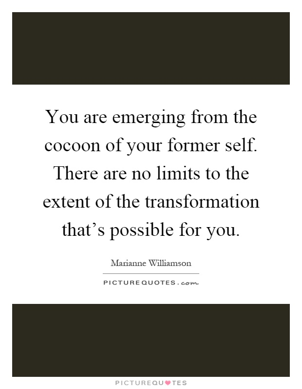 You are emerging from the cocoon of your former self. There are no limits to the extent of the transformation that's possible for you Picture Quote #1