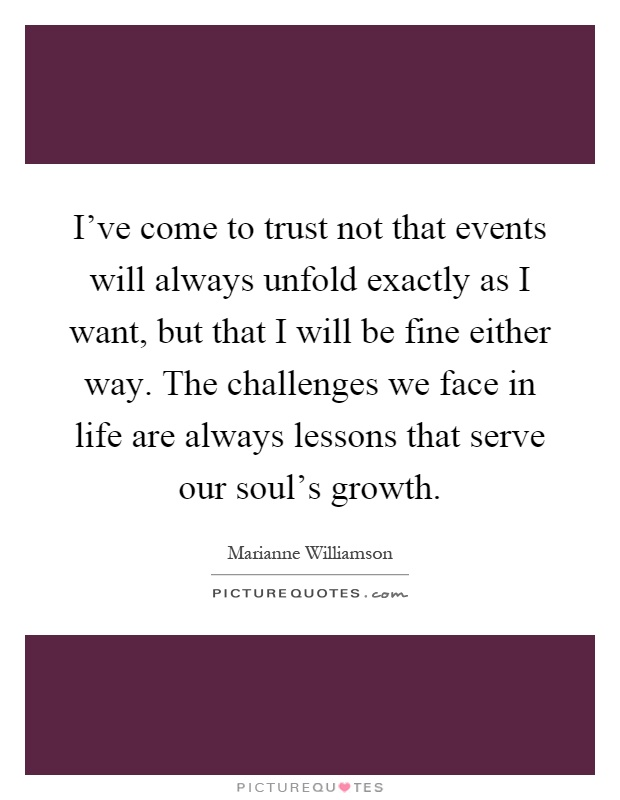 I've come to trust not that events will always unfold exactly as I want, but that I will be fine either way. The challenges we face in life are always lessons that serve our soul's growth Picture Quote #1