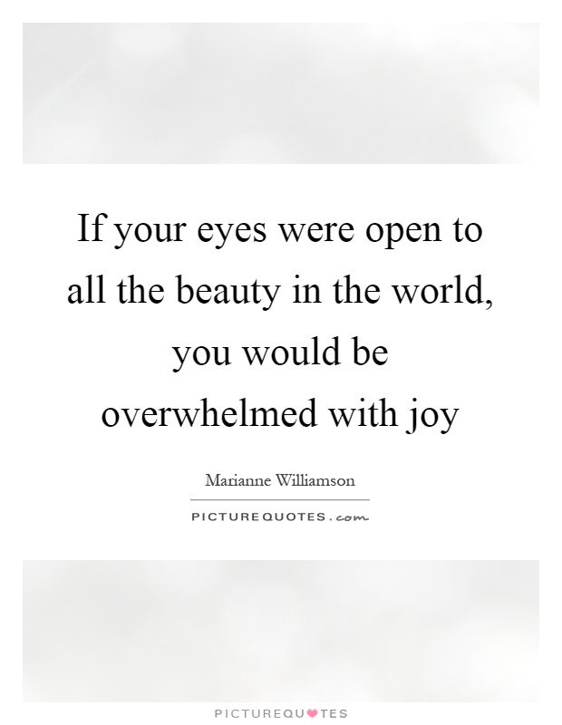 If your eyes were open to all the beauty in the world, you would be overwhelmed with joy Picture Quote #1