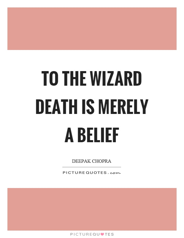 To the wizard death is merely a belief Picture Quote #1