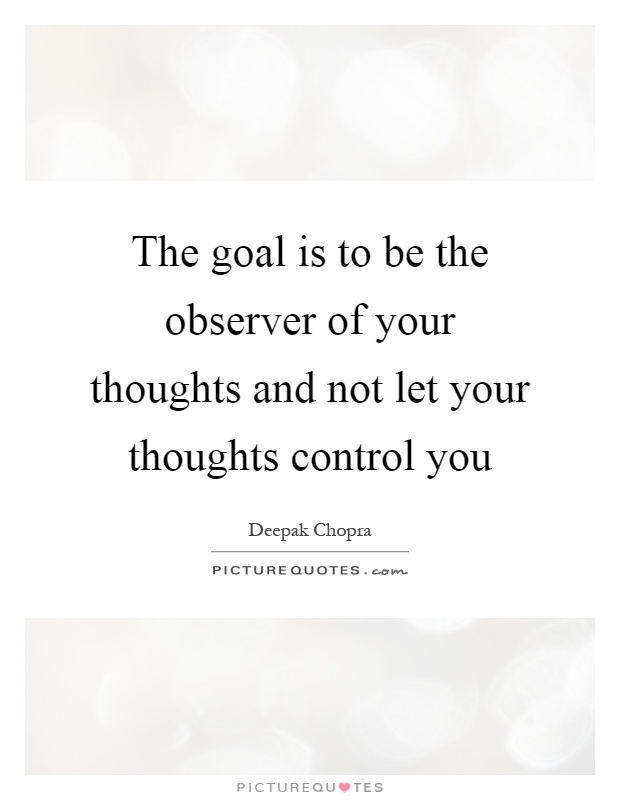 The goal is to be the observer of your thoughts and not let your thoughts control you Picture Quote #1