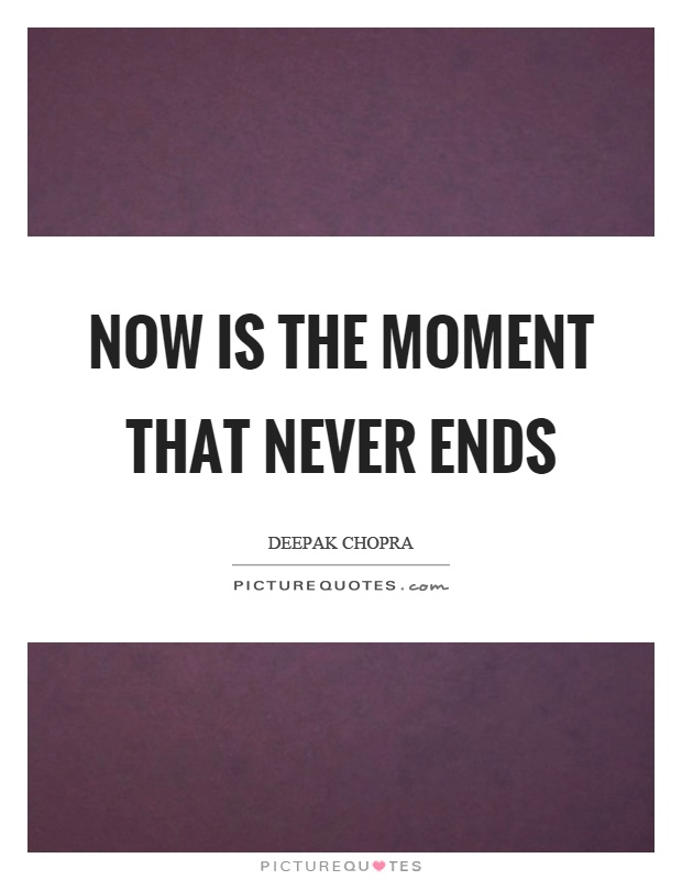 Now is the moment that never ends Picture Quote #1
