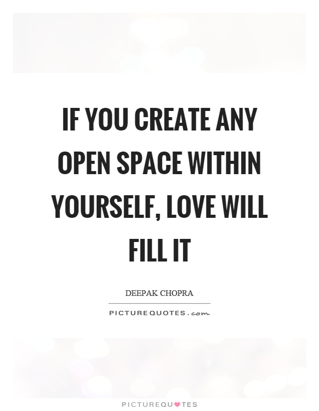 If you create any open space within yourself, love will fill it Picture Quote #1
