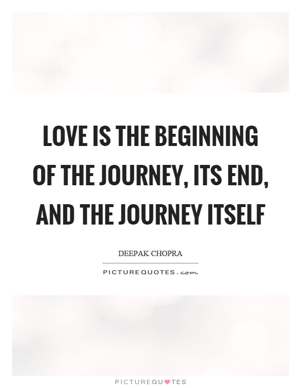 Love is the beginning of the journey, its end, and the journey itself Picture Quote #1