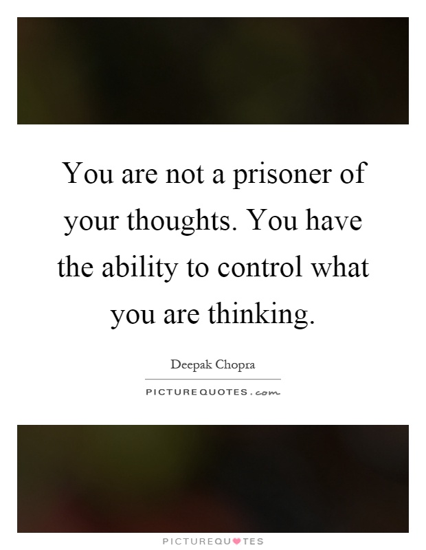 You are not a prisoner of your thoughts. You have the ability to control what you are thinking Picture Quote #1