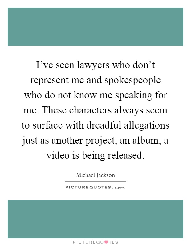 I've seen lawyers who don't represent me and spokespeople who do not know me speaking for me. These characters always seem to surface with dreadful allegations just as another project, an album, a video is being released Picture Quote #1