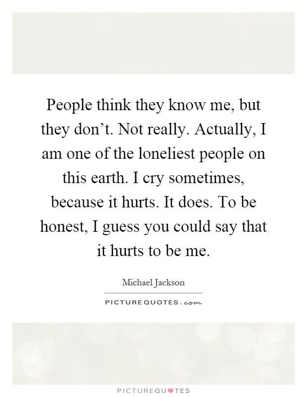 People think they know me, but they don't. Not really. Actually, I am one of the loneliest people on this earth. I cry sometimes, because it hurts. It does. To be honest, I guess you could say that it hurts to be me Picture Quote #1