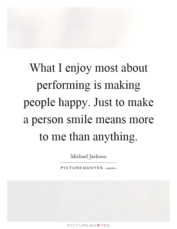 What I enjoy most about performing is making people happy. Just to make a person smile means more to me than anything Picture Quote #1