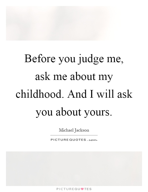 Before you judge me, ask me about my childhood. And I will ask you about yours Picture Quote #1