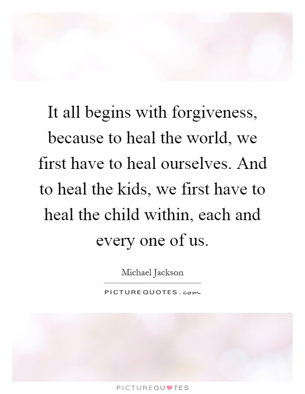 It all begins with forgiveness, because to heal the world, we first have to heal ourselves. And to heal the kids, we first have to heal the child within, each and every one of us Picture Quote #1