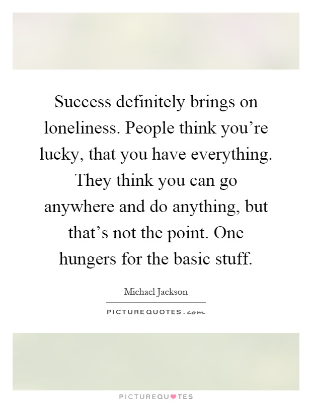 Success definitely brings on loneliness. People think you're lucky, that you have everything. They think you can go anywhere and do anything, but that's not the point. One hungers for the basic stuff Picture Quote #1