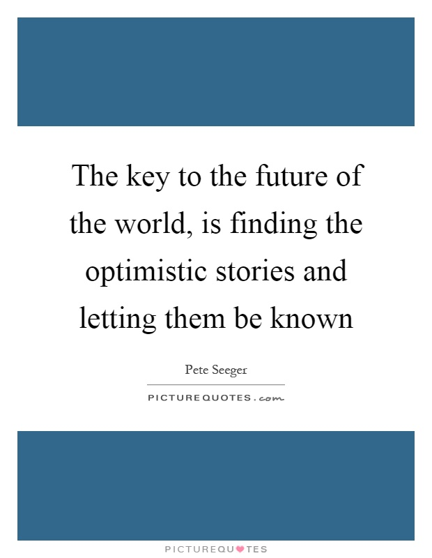 The key to the future of the world, is finding the optimistic stories and letting them be known Picture Quote #1