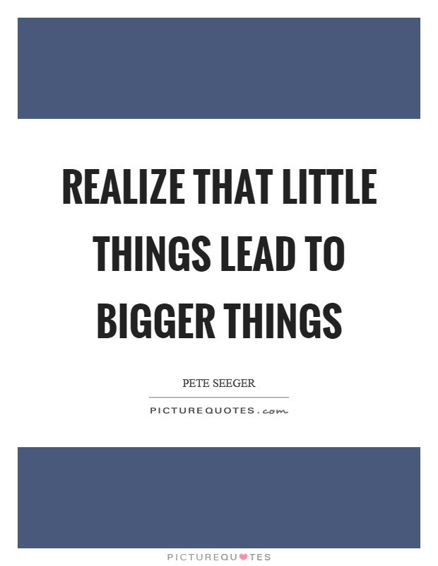 Realize that little things lead to bigger things Picture Quote #1