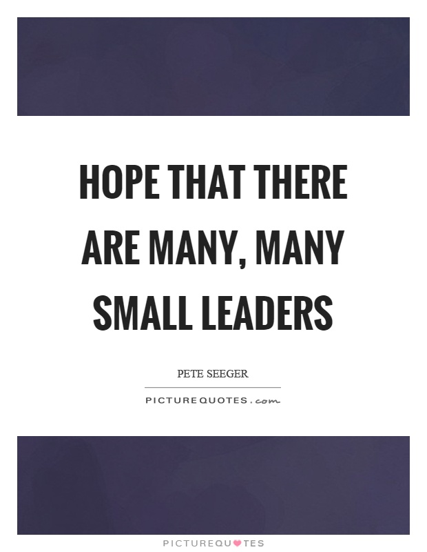 Hope that there are many, many small leaders Picture Quote #1