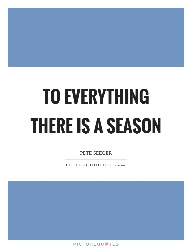 To everything there is a season Picture Quote #1