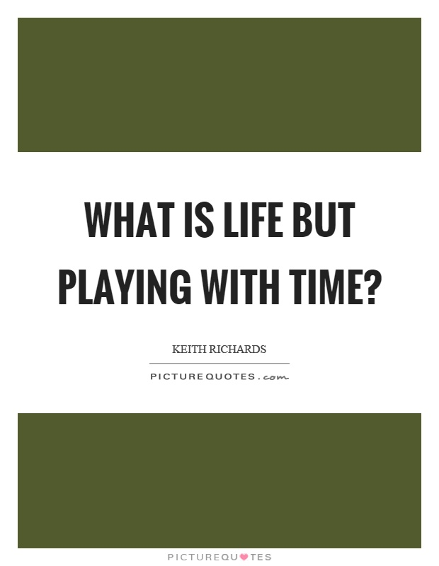 What is life but playing with time? Picture Quote #1