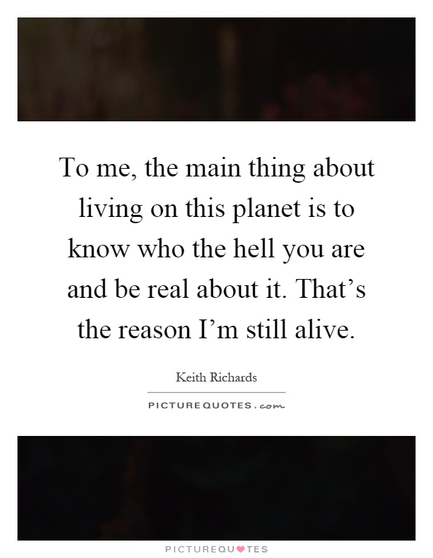 To me, the main thing about living on this planet is to know who the hell you are and be real about it. That's the reason I'm still alive Picture Quote #1