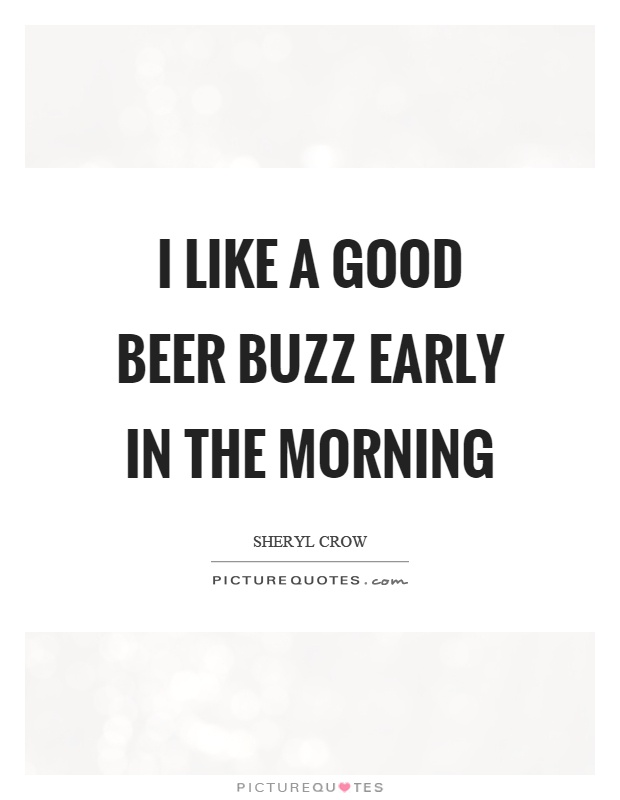 I like a good beer buzz early in the morning Picture Quote #1