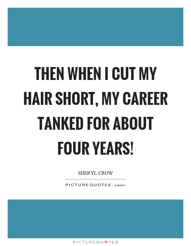 Then when I cut my hair short, my career tanked for about four years! Picture Quote #1