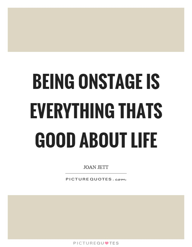 Being onstage is everything thats good about life Picture Quote #1