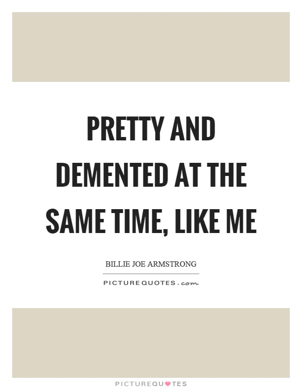 Pretty and demented at the same time, like me Picture Quote #1