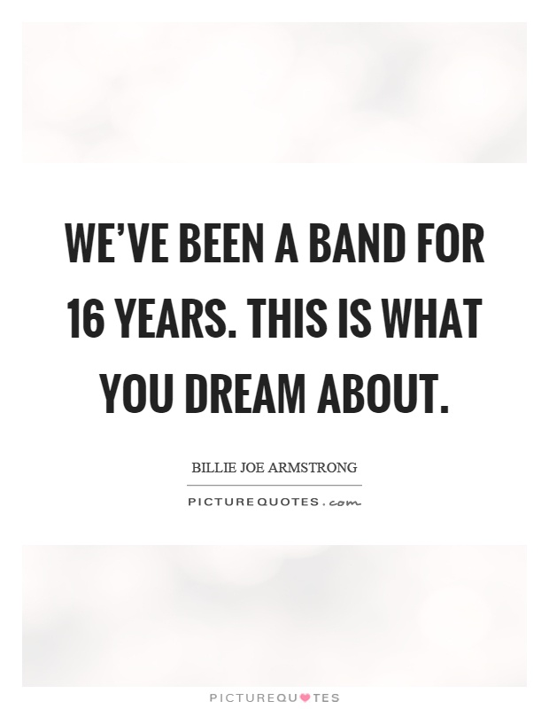 We've been a band for 16 years. This is what you dream about Picture Quote #1