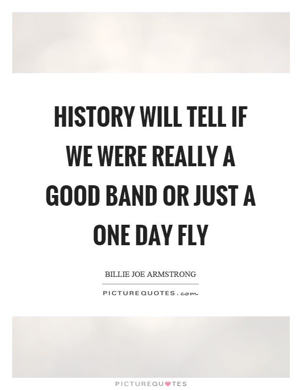 History will tell if we were really a good band or just a one day fly Picture Quote #1