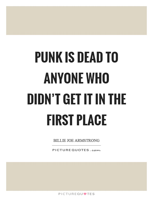 Punk is dead to anyone who didn't get it in the first place Picture Quote #1