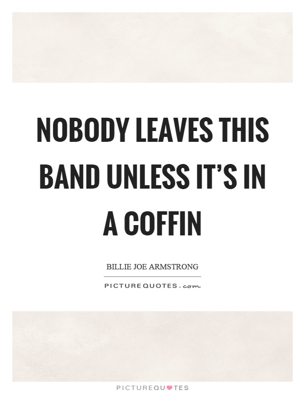 Nobody leaves this band unless it's in a coffin Picture Quote #1