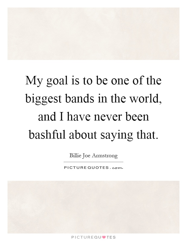 My goal is to be one of the biggest bands in the world, and I have never been bashful about saying that Picture Quote #1
