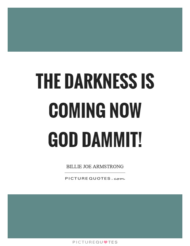The darkness is coming now God dammit! Picture Quote #1