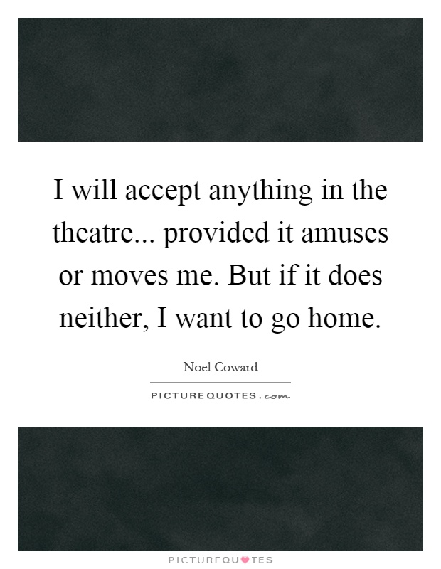 I will accept anything in the theatre... provided it amuses or moves me. But if it does neither, I want to go home Picture Quote #1