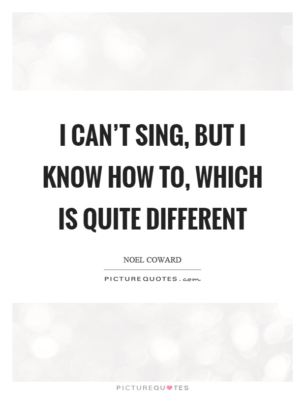I can't sing, but I know how to, which is quite different Picture Quote #1