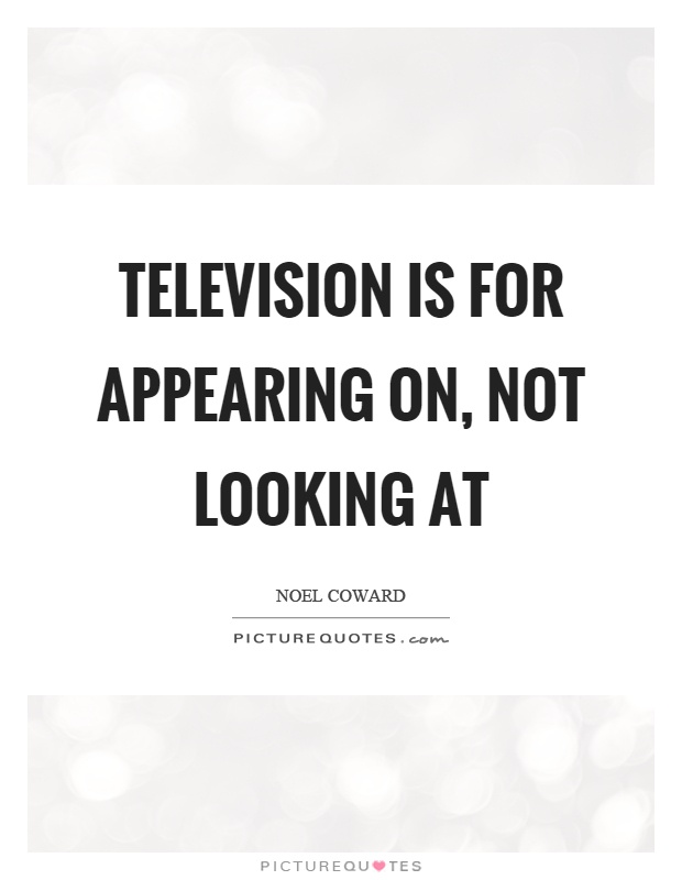 Television is for appearing on, not looking at Picture Quote #1
