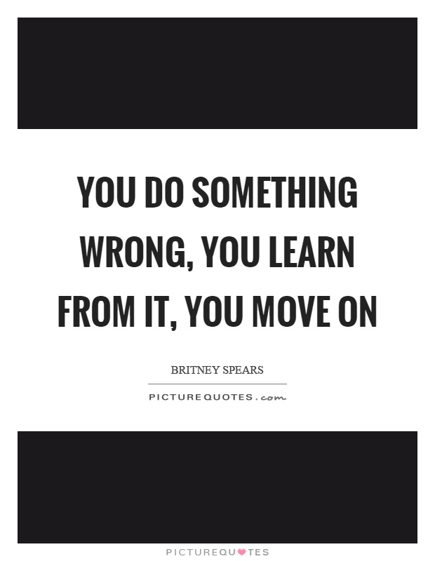 You do something wrong, you learn from it, you move on Picture Quote #1