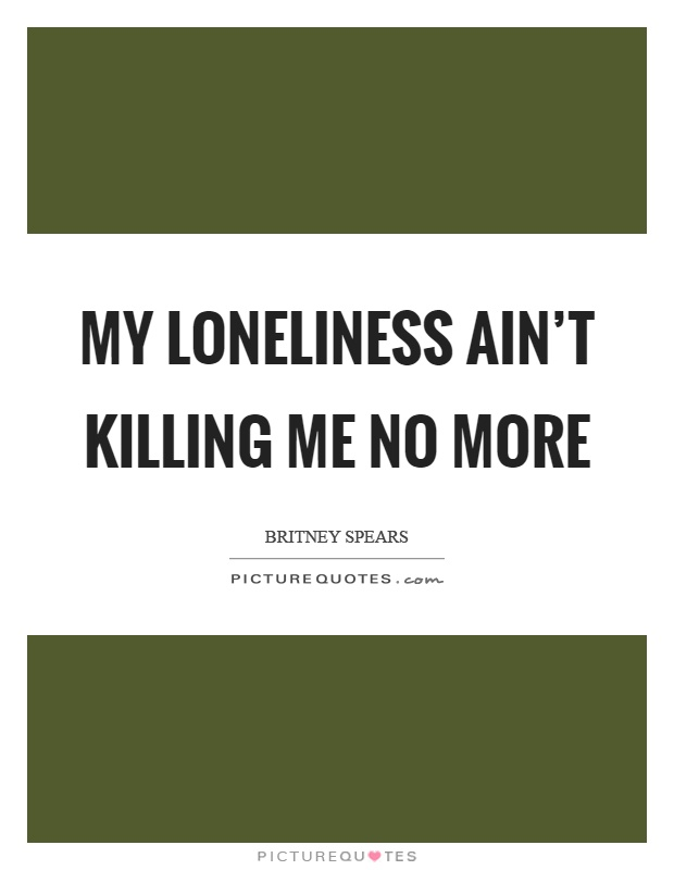 My loneliness ain't killing me no more Picture Quote #1