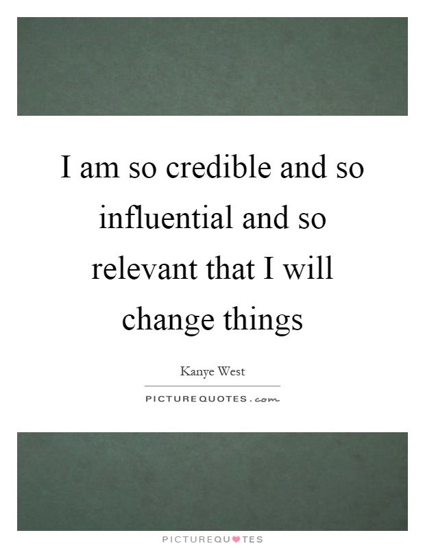 I am so credible and so influential and so relevant that I will change things Picture Quote #1