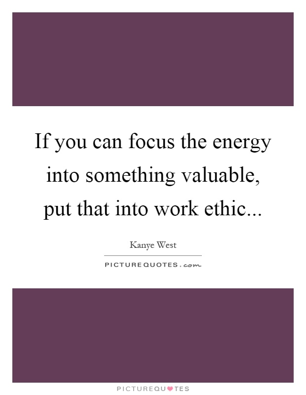 If you can focus the energy into something valuable, put that into work ethic Picture Quote #1