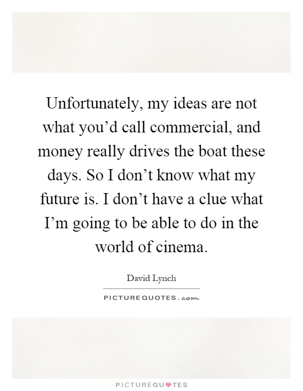 Unfortunately, my ideas are not what you'd call commercial, and money really drives the boat these days. So I don't know what my future is. I don't have a clue what I'm going to be able to do in the world of cinema Picture Quote #1