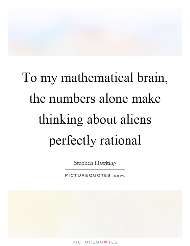 To my mathematical brain, the numbers alone make thinking about aliens perfectly rational Picture Quote #1