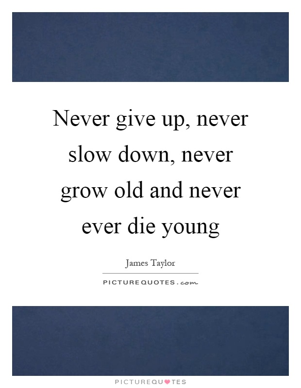 Never give up, never slow down, never grow old and never ever die young Picture Quote #1