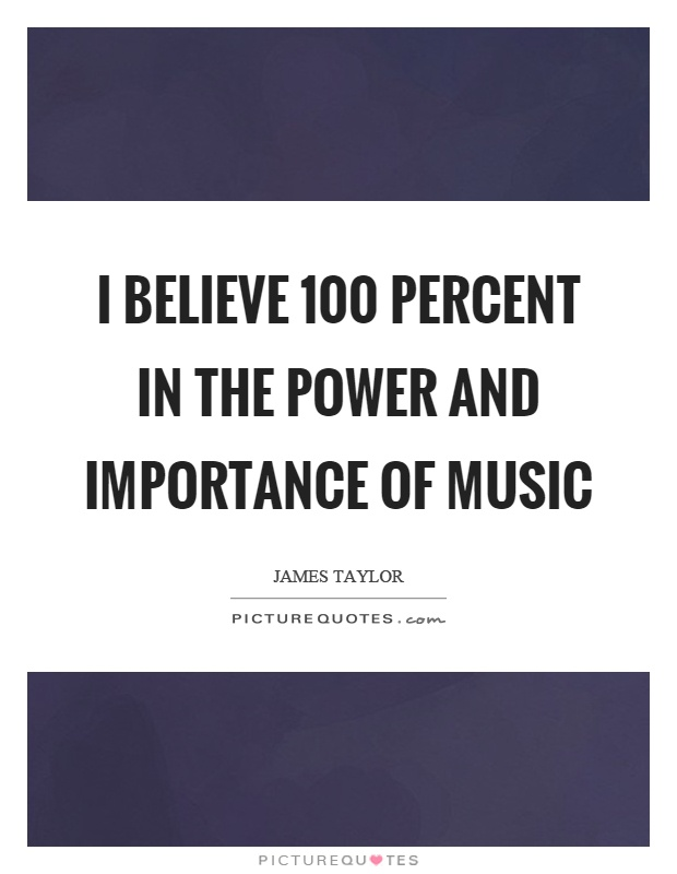 I believe 100 percent in the power and importance of music Picture Quote #1