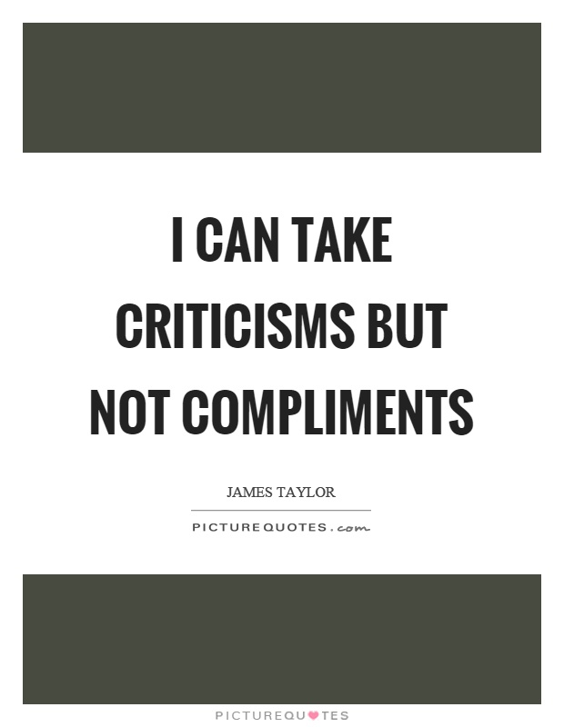 I can take criticisms but not compliments Picture Quote #1