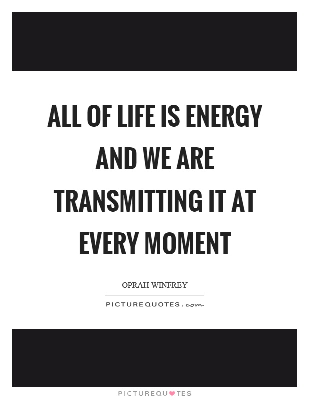 All of life is energy and we are transmitting it at every moment Picture Quote #1