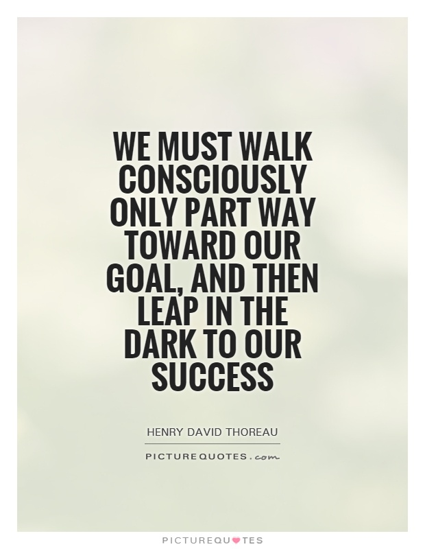 We must walk consciously only part way toward our goal, and then leap in the dark to our success Picture Quote #1