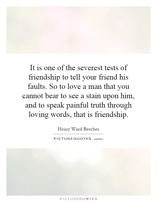 It is one of the severest tests of friendship to tell your friend his faults. So to love a man that you cannot bear to see a stain upon him, and to speak painful truth through loving words, that is friendship Picture Quote #1