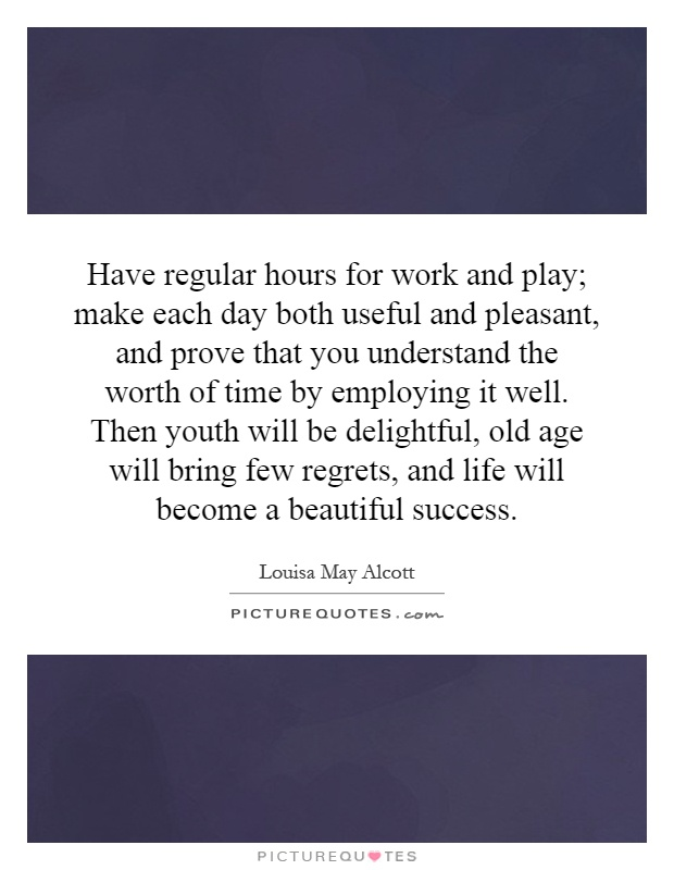 Have regular hours for work and play; make each day both useful and pleasant, and prove that you understand the worth of time by employing it well. Then youth will be delightful, old age will bring few regrets, and life will become a beautiful success Picture Quote #1