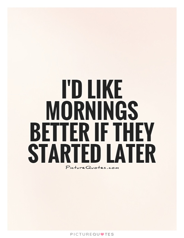 I'd like mornings better if they started later Picture Quote #1
